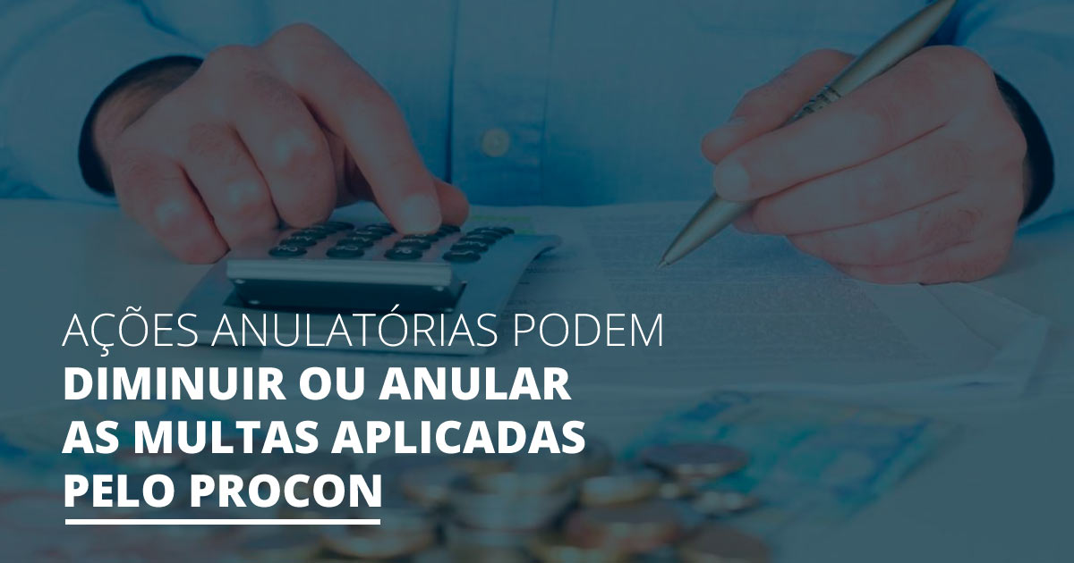 ações-anulatórias-pode-diminuir-ou-anular-as-multas-aplicadas-pelo-procon